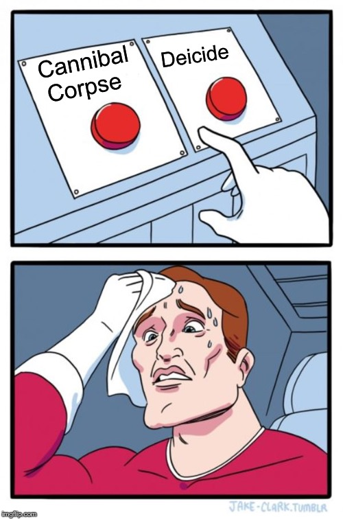 Two Buttons | Cannibal Corpse Deicide | image tagged in memes,two buttons,cannibal corpse,death metal,heavy metal,lol | made w/ Imgflip meme maker