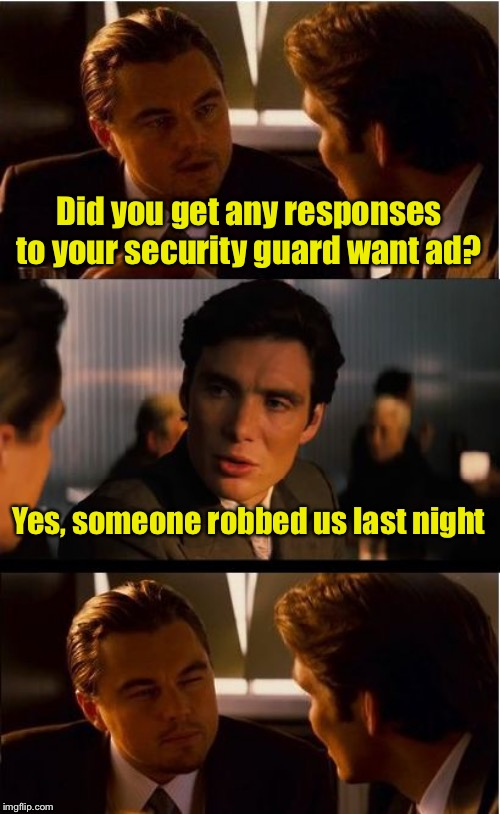 Not the response wanted | Did you get any responses to your security guard want ad? Yes, someone robbed us last night | image tagged in memes,inception,security guard | made w/ Imgflip meme maker