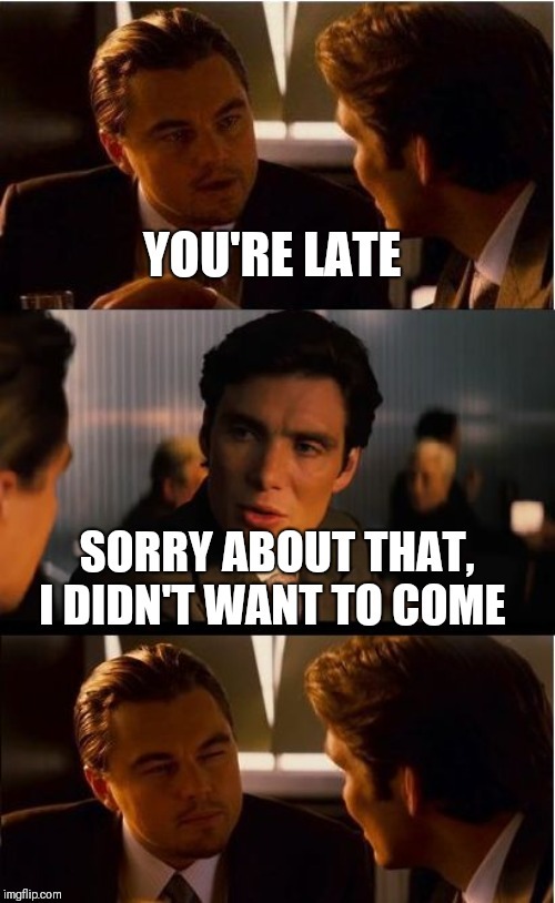 Too honest? | YOU'RE LATE SORRY ABOUT THAT, I DIDN'T WANT TO COME | image tagged in memes,inception | made w/ Imgflip meme maker