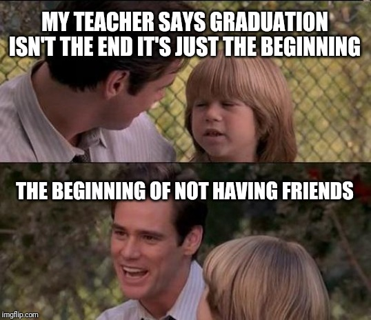 My teacher says |  MY TEACHER SAYS GRADUATION ISN'T THE END IT'S JUST THE BEGINNING; THE BEGINNING OF NOT HAVING FRIENDS | image tagged in memes,thats just something x say,liar liar my teacher says,jim carrey | made w/ Imgflip meme maker