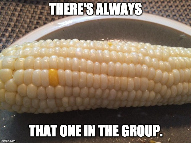 corn | THERE'S ALWAYS THAT ONE IN THE GROUP. | image tagged in corn | made w/ Imgflip meme maker