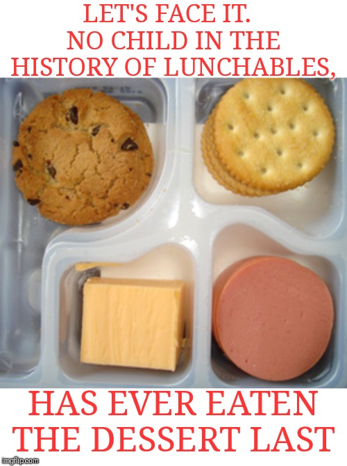 I'm guilty myself |  LET'S FACE IT.   NO CHILD IN THE HISTORY OF LUNCHABLES, HAS EVER EATEN THE DESSERT LAST | image tagged in lunchables,dessert | made w/ Imgflip meme maker