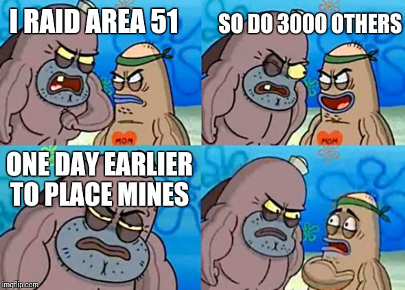 Welcome to the Salty Spitoon | I RAID AREA 51 SO DO 3000 OTHERS ONE DAY EARLIER TO PLACE MINES | image tagged in welcome to the salty spitoon | made w/ Imgflip meme maker