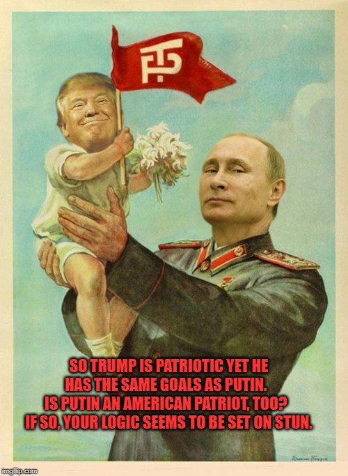 So tRump is patriotic? |  SO TRUMP IS PATRIOTIC YET HE HAS THE SAME GOALS AS PUTIN.   IS PUTIN AN AMERICAN PATRIOT, TOO?   IF SO, YOUR LOGIC SEEMS TO BE SET ON STUN. | image tagged in donald trump,vladimir putin,patriotic | made w/ Imgflip meme maker