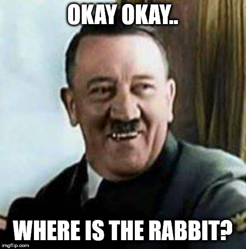 OKAY OKAY.. WHERE IS THE RABBIT? | image tagged in laughing hitler | made w/ Imgflip meme maker