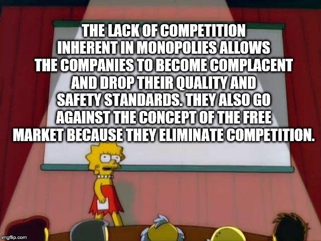 Lisa Simpson's Presentation |  THE LACK OF COMPETITION INHERENT IN MONOPOLIES ALLOWS THE COMPANIES TO BECOME COMPLACENT AND DROP THEIR QUALITY AND SAFETY STANDARDS. THEY ALSO GO AGAINST THE CONCEPT OF THE FREE MARKET BECAUSE THEY ELIMINATE COMPETITION. | image tagged in lisa simpson's presentation | made w/ Imgflip meme maker