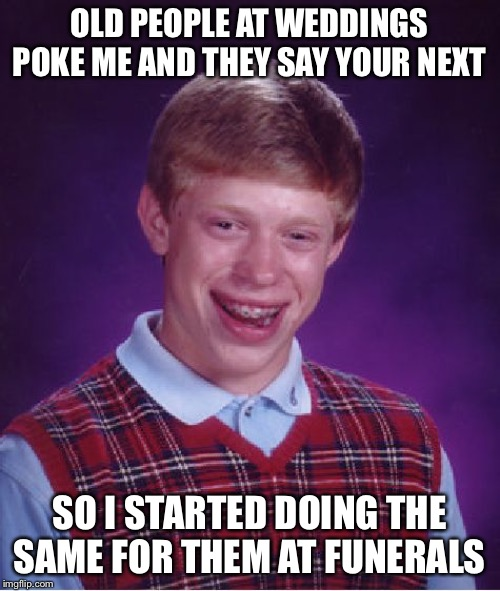 Bad Luck Brian | OLD PEOPLE AT WEDDINGS POKE ME AND THEY SAY YOUR NEXT SO I STARTED DOING THE SAME FOR THEM AT FUNERALS | image tagged in memes,bad luck brian | made w/ Imgflip meme maker