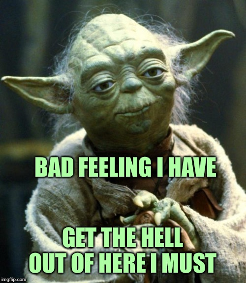 Star Wars Yoda Meme | BAD FEELING I HAVE GET THE HELL OUT OF HERE I MUST | image tagged in memes,star wars yoda | made w/ Imgflip meme maker