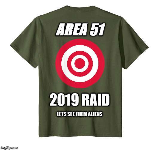Once in a life time shirt, Don't be caught without yours at the raid. | AREA 51 2019 RAID LETS SEE THEM ALIENS | image tagged in area 51,aliens,raid,nevada,2019,run | made w/ Imgflip meme maker