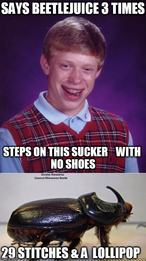 SAYS BEETLEJUICE 3 TIMES STEPS ON THIS SUCKER    WITH       NO SHOES 29 STITCHES & A  LOLLIPOP | image tagged in memes,bad luck brian | made w/ Imgflip meme maker