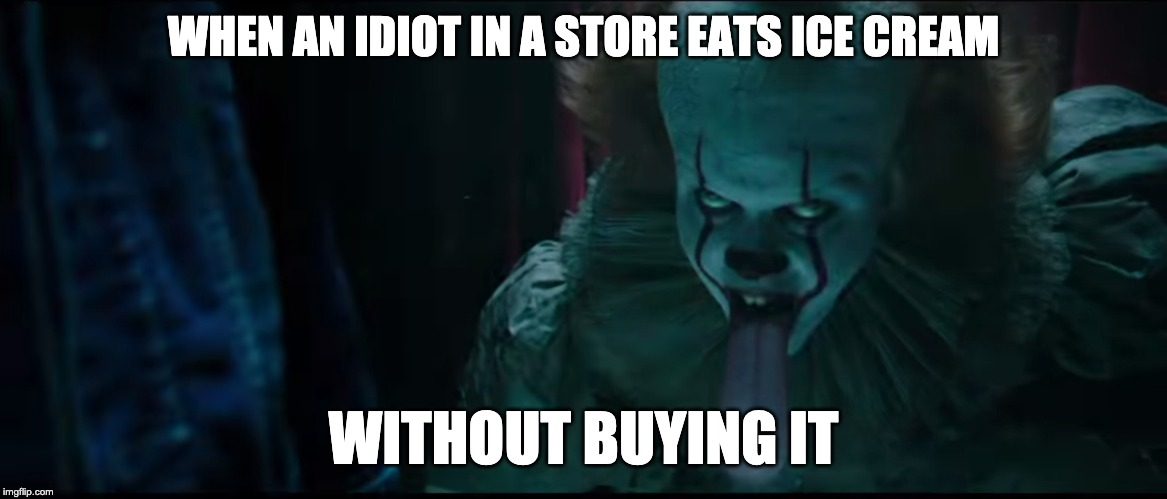 When people eat ice cream in a store w/o buying it... | WHEN AN IDIOT IN A STORE EATS ICE CREAM WITHOUT BUYING IT | image tagged in dumb,pennywise | made w/ Imgflip meme maker