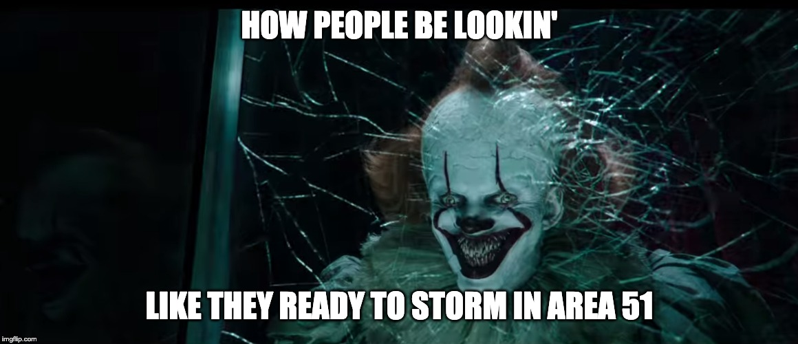 How people be like when they ready to storm Area 51 | HOW PEOPLE BE LOOKIN' LIKE THEY READY TO STORM IN AREA 51 | image tagged in area 51,pennywise | made w/ Imgflip meme maker