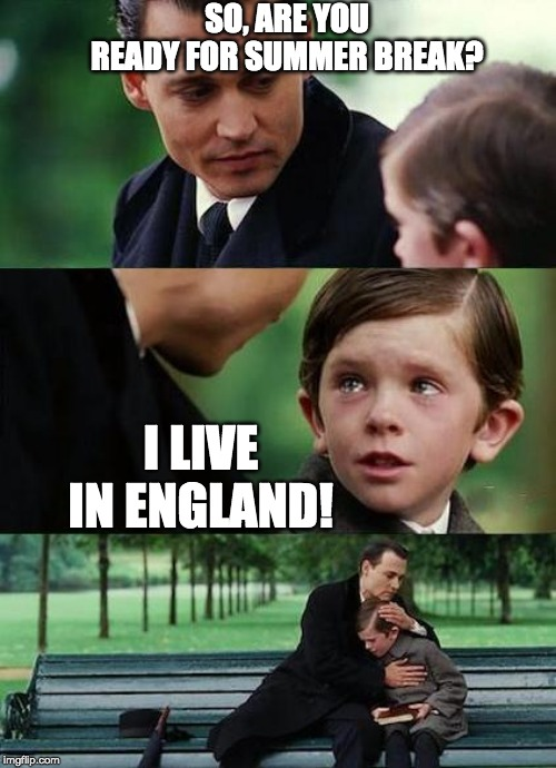 crying-boy-on-a-bench | SO, ARE YOU READY FOR SUMMER BREAK? I LIVE IN ENGLAND! | image tagged in crying-boy-on-a-bench | made w/ Imgflip meme maker