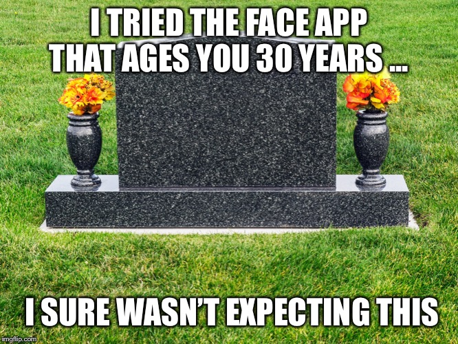 I TRIED THE FACE APP THAT AGES YOU 30 YEARS ... I SURE WASN'T EXPECTING THIS | image tagged in facebook,aging | made w/ Imgflip meme maker
