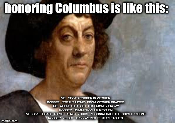 Columbus day meme | honoring Columbus is like this: ME: .SPOTS ROBBER IN KITCHEN.ROBBER: .STEALS MONEY FROM KITCHEN DRAWER.ME: WHERE DID U GET THAT MONEY FROM | image tagged in historical meme | made w/ Imgflip meme maker