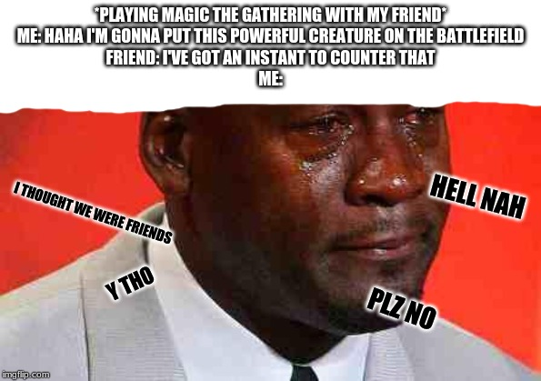 crying michael jordan |  *PLAYING MAGIC THE GATHERING WITH MY FRIEND* ME: HAHA I'M GONNA PUT THIS POWERFUL CREATURE ON THE BATTLEFIELD FRIEND: I'VE GOT AN INSTANT TO COUNTER THAT ME:; HELL NAH; I THOUGHT WE WERE FRIENDS; Y THO; PLZ NO | image tagged in crying michael jordan | made w/ Imgflip meme maker