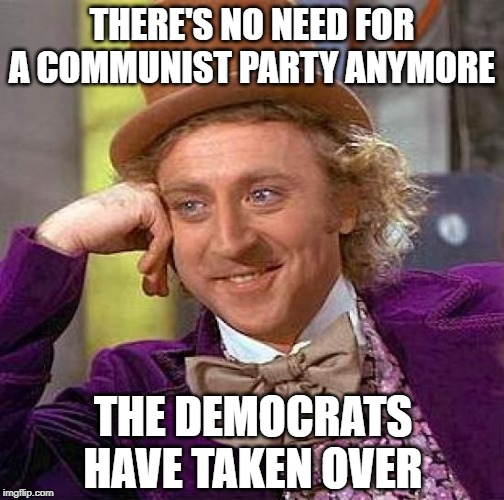 yes comrade | THERE'S NO NEED FOR A COMMUNIST PARTY ANYMORE THE DEMOCRATS HAVE TAKEN OVER | image tagged in memes,creepy condescending wonka,communism,democratic party | made w/ Imgflip meme maker