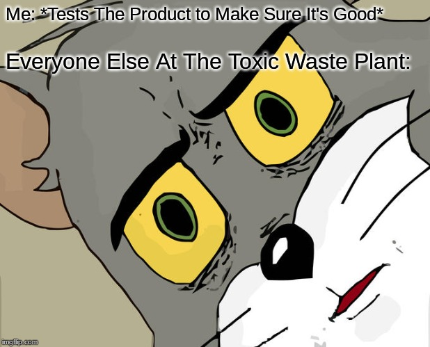Unsettled Tom Meme | Me: *Tests The Product to Make Sure It's Good* Everyone Else At The Toxic Waste Plant: | image tagged in memes,unsettled tom | made w/ Imgflip meme maker