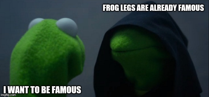 Evil Kermit | I WANT TO BE FAMOUS FROG LEGS ARE ALREADY FAMOUS | image tagged in memes,evil kermit | made w/ Imgflip meme maker
