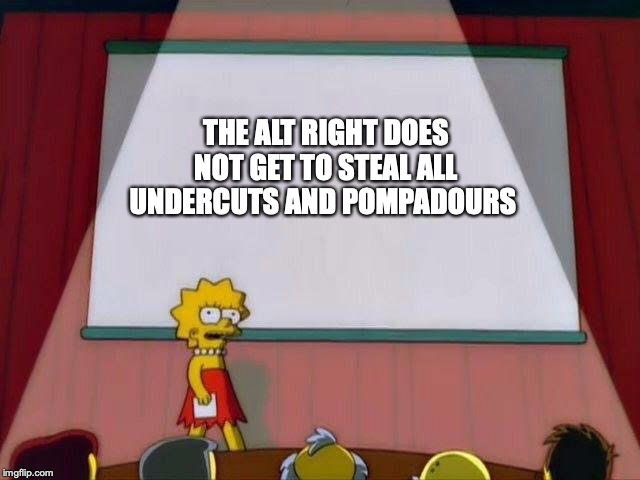 Lisa Simpson's Presentation |  THE ALT RIGHT DOES NOT GET TO STEAL ALL UNDERCUTS AND POMPADOURS | image tagged in lisa simpson's presentation | made w/ Imgflip meme maker