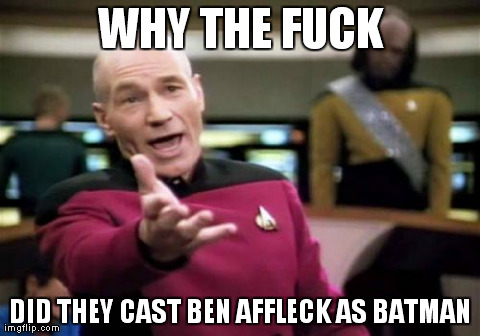 Picard Wtf | WHY THE F**K DID THEY CAST BEN AFFLECK AS BATMAN | image tagged in memes,picard wtf | made w/ Imgflip meme maker