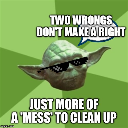 Momma always said |  TWO WRONGS DON'T MAKE A RIGHT; JUST MORE OF A 'MESS' TO CLEAN UP | image tagged in memes,advice yoda | made w/ Imgflip meme maker