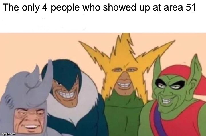 Me And The Boys Meme | The only 4 people who showed up at area 51 | image tagged in memes,me and the boys | made w/ Imgflip meme maker