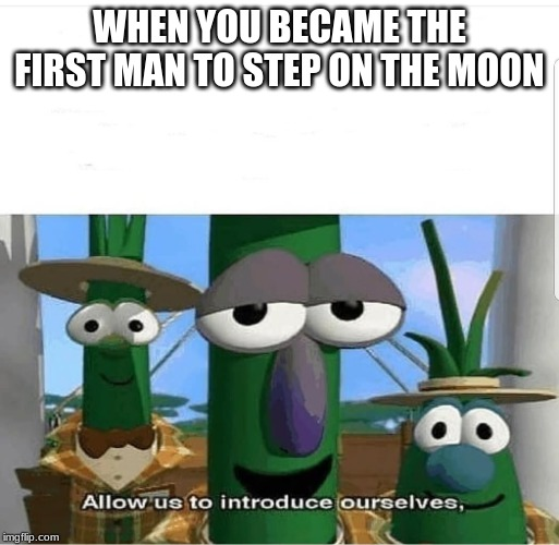 Celebrating 50 years of Neil Armstrong The First Man On The Moon | WHEN YOU BECAME THE FIRST MAN TO STEP ON THE MOON | image tagged in allow us to introduce ourselves,memes,moon,apollo 11,neil armstrong | made w/ Imgflip meme maker