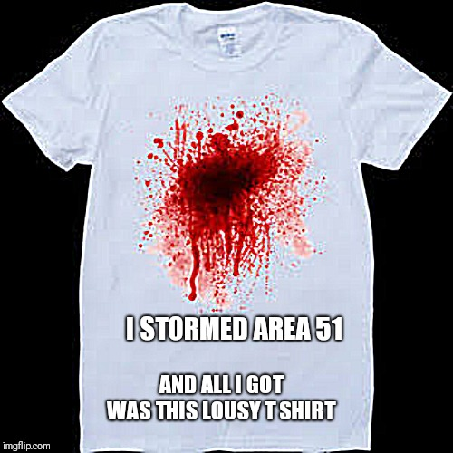 Just because you can doesn't mean you should | I STORMED AREA 51 AND ALL I GOT WAS THIS LOUSY T SHIRT | image tagged in memes,area 51,funny,t-shirt,blood stain | made w/ Imgflip meme maker