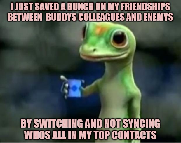 Geico Gecko | I JUST SAVED A BUNCH ON MY FRIENDSHIPS BETWEEN  BUDDYS COLLEAGUES AND ENEMYS BY SWITCHING AND NOT SYNCING WHOS ALL IN MY TOP CONTACTS | image tagged in geico gecko | made w/ Imgflip meme maker