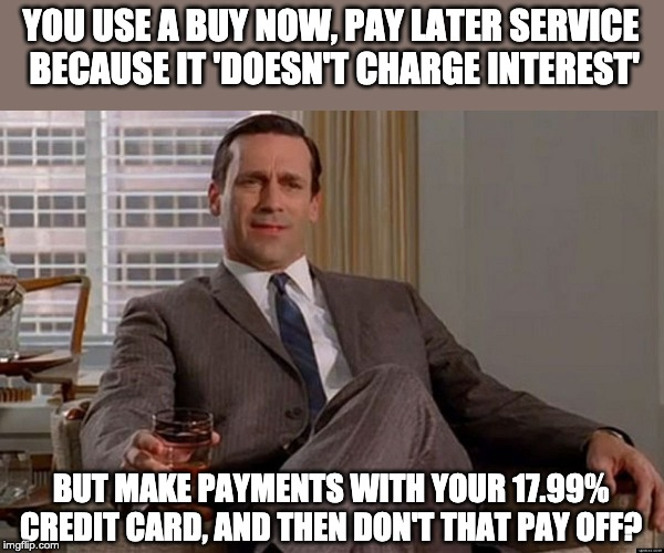 Drinking Don Draper | YOU USE A BUY NOW, PAY LATER SERVICE  BECAUSE IT 'DOESN'T CHARGE INTEREST' BUT MAKE PAYMENTS WITH YOUR 17.99% CREDIT CARD, AND THEN DON'T TH | image tagged in drinking don draper | made w/ Imgflip meme maker