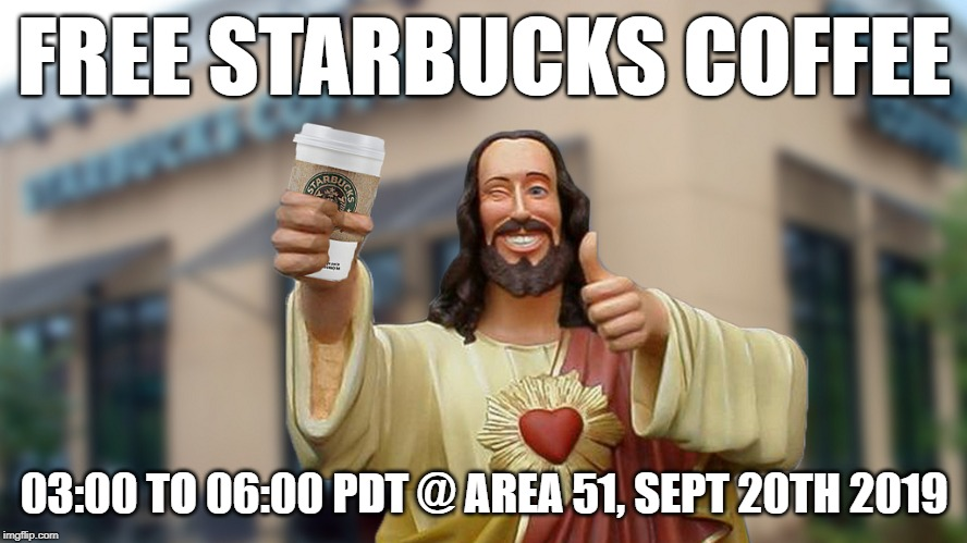 Jesus Starbucks Coffee | FREE STARBUCKS COFFEE 03:00 TO 06:00 PDT @ AREA 51, SEPT 20TH 2019 | image tagged in starbucks,area 51,i dare you,get rekt,naruto,raid | made w/ Imgflip meme maker