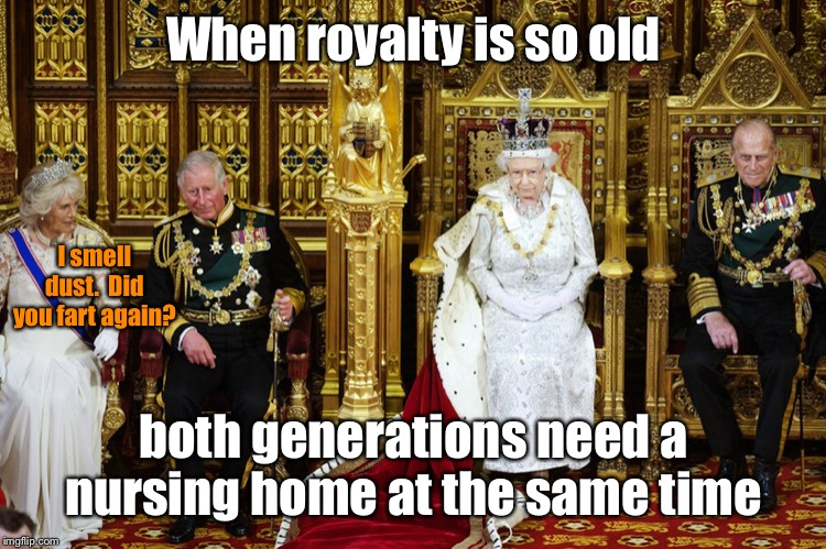 Perhaps they are all freeze dried & no one knew | When royalty is so old both generations need a nursing home at the same time I smell dust.  Did you fart again? | image tagged in british royalty,fart dust,old,queen elizabeth,freeze dried,prince chuckles | made w/ Imgflip meme maker