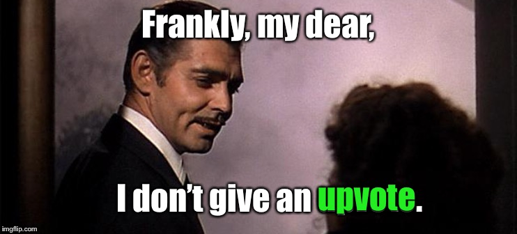 Famous movie upvote quotes! A Drsarcasm event: July 19-26 | Frankly, my dear, I don't give an upvote. upvote | image tagged in rhett butler,upvotes,gone with the wind,famous movie upvote quotes | made w/ Imgflip meme maker