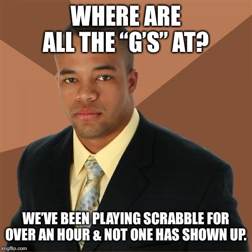 "Successful Black Man | WHERE ARE ALL THE ""G'S"" AT? WE'VE BEEN PLAYING SCRABBLE FOR OVER AN HOUR & NOT ONE HAS SHOWN UP. 