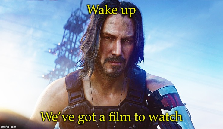 Keanu Reeves Cyberpunk | Wake up We've got a film to watch | image tagged in keanu reeves cyberpunk | made w/ Imgflip meme maker