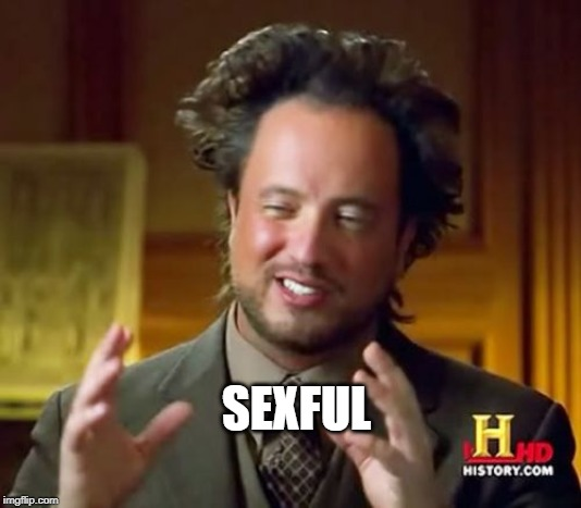 SEXFUL | image tagged in memes,ancient aliens | made w/ Imgflip meme maker
