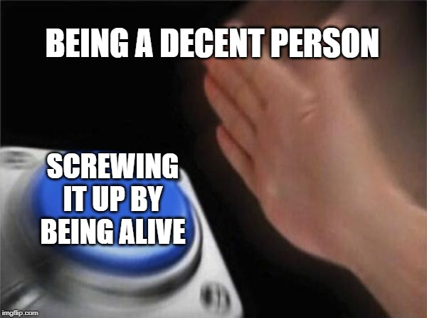 Blank Nut Button | BEING A DECENT PERSON SCREWING IT UP BY BEING ALIVE | image tagged in memes,blank nut button | made w/ Imgflip meme maker