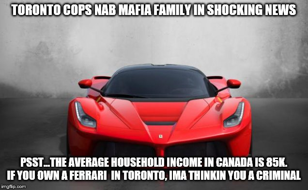What was your first clue? |  TORONTO COPS NAB MAFIA FAMILY IN SHOCKING NEWS; PSST...THE AVERAGE HOUSEHOLD INCOME IN CANADA IS 85K. IF YOU OWN A FERRARI  IN TORONTO, IMA THINKIN YOU A CRIMINAL | image tagged in ferrari,toronto,dirty cops,police officer,meanwhile in canada,special officer doofy | made w/ Imgflip meme maker