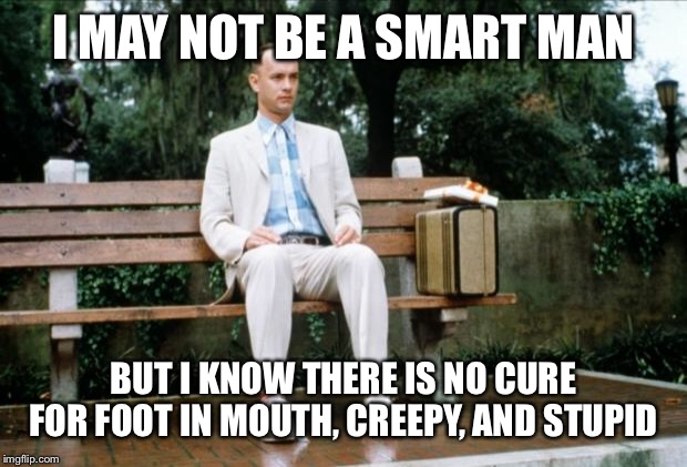 Forrest Gump | I MAY NOT BE A SMART MAN BUT I KNOW THERE IS NO CURE FOR FOOT IN MOUTH, CREEPY, AND STUPID | image tagged in forrest gump | made w/ Imgflip meme maker