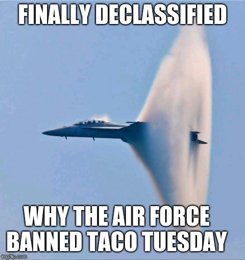Taco Tuesday will return | FINALLY DECLASSIFIED WHY THE AIR FORCE BANNED TACO TUESDAY | image tagged in taco tuesday,us air force,sound barrier,freedom,maga,aim high | made w/ Imgflip meme maker