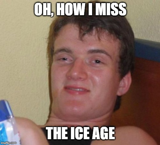 10 Guy Meme | OH, HOW I MISS THE ICE AGE | image tagged in memes,10 guy | made w/ Imgflip meme maker