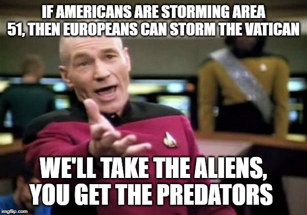 Picard Wtf | IF AMERICANS ARE STORMING AREA 51, THEN EUROPEANS CAN STORM THE VATICAN WE'LL TAKE THE ALIENS, YOU GET THE PREDATORS | image tagged in memes,picard wtf,area 51,alien vs predator | made w/ Imgflip meme maker