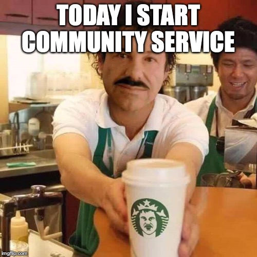 El Chapo Starts Community Service |  TODAY I START COMMUNITY SERVICE | image tagged in el chapo,starbucks | made w/ Imgflip meme maker