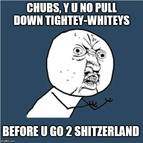 Y U No | CHUBS, Y U NO PULL DOWN TIGHTEY-WHITEYS BEFORE U GO 2 SHITZERLAND | image tagged in y u no | made w/ Imgflip meme maker