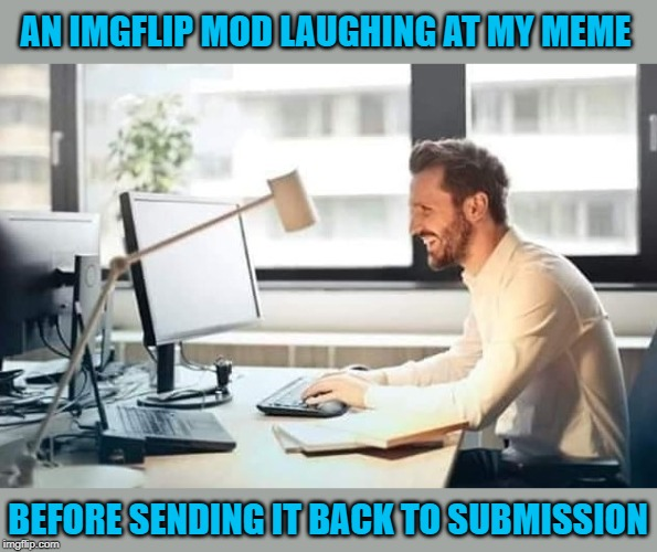 I know it went down like this at least once or twice. | AN IMGFLIP MOD LAUGHING AT MY MEME BEFORE SENDING IT BACK TO SUBMISSION | image tagged in imgflip mod,memes,mods,funny,back to submission,censored | made w/ Imgflip meme maker