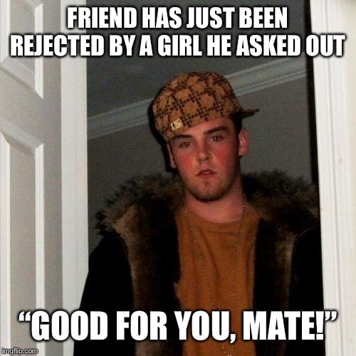 "Scumbag Steve | FRIEND HAS JUST BEEN REJECTED BY A GIRL HE ASKED OUT ""GOOD FOR YOU, MATE!"" 
