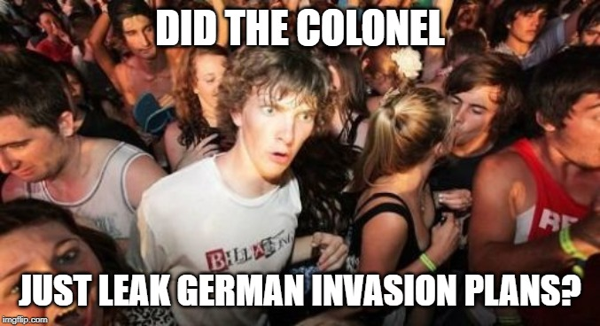 DID THE COLONEL JUST LEAK GERMAN INVASION PLANS? | image tagged in memes,sudden clarity clarence | made w/ Imgflip meme maker