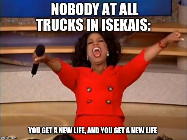Oprah You Get A | NOBODY AT ALL TRUCKS IN ISEKAIS: YOU GET A NEW LIFE, AND YOU GET A NEW LIFE | image tagged in memes,oprah you get a | made w/ Imgflip meme maker
