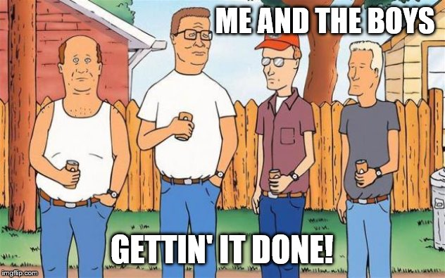 King of the Hill | ME AND THE BOYS GETTIN' IT DONE! | image tagged in king of the hill | made w/ Imgflip meme maker